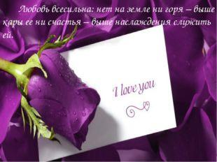 Любовь всесильна: нет на земле ни горя – выше кары ее ни счастья – выше насл