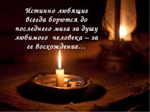 Истинно любящие всегда борются до последнего мига за душу любимого человека –