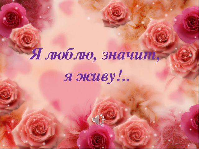 Я люблю, значит, я живу!..
