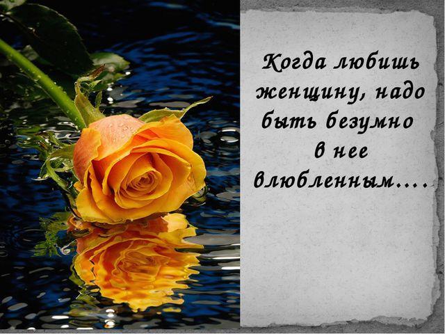 Когда любишь женщину, надо быть безумно в нее влюбленным….