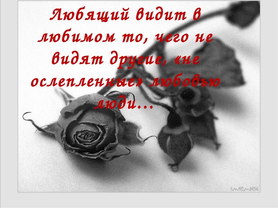 Любящий видит в любимом то, чего не видят другие, «не ослепленные» любовью лю...