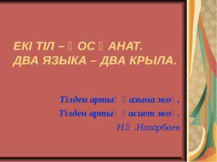 ЕКІ ТІЛ – ҚОС ҚАНАТ. ДВА ЯЗЫКА – ДВА КРЫЛА. Тілден артық қазына жоқ, Тілден а