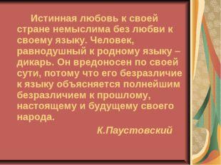 Истинная любовь к своей стране немыслима без любви к своему языку. Человек,