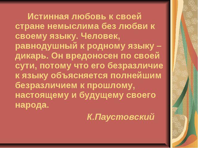 Истинная любовь к своей стране немыслима без любви к своему языку. Человек,...