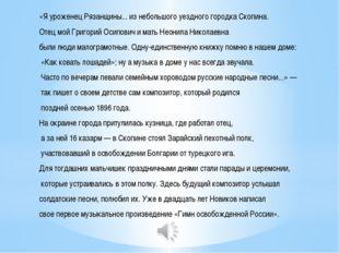 «Я уроженец Рязанщины... из небольшого уездного городка Скопина. Отец мой Гри
