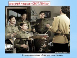 Кадр из кинофильма «В бой идут одни старики» Анатолий Новиков «СМУГЛЯНКА»