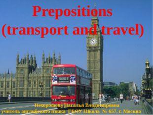 Prepositions (transport and travel) Нехорошева Наталья Владимировна учитель