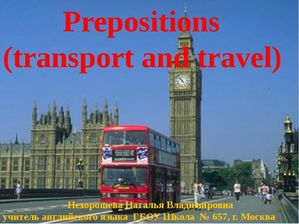 Prepositions (transport and travel) Нехорошева Наталья Владимировна учитель...