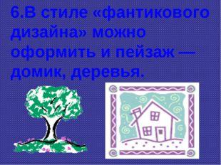 6.В стиле «фантикового дизайна» можно оформить и пейзаж — домик, деревья.