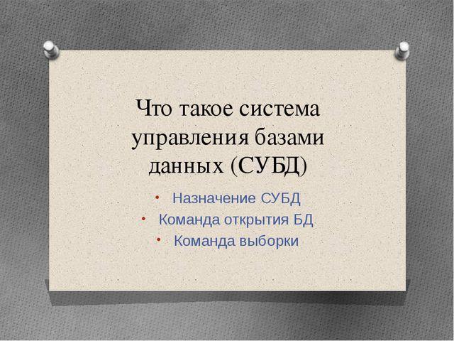 Что такое система управления базами данных (СУБД) Назначение СУБД Команда отк...