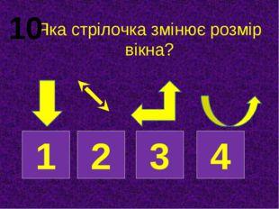Яка стрілочка змінює розмір вікна? 1 2 3 4 10