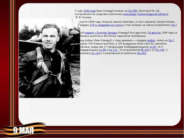 С мая1944 годаИван Кожедуб воевал наЛа-5ФН(бортовой №14), построенном на...