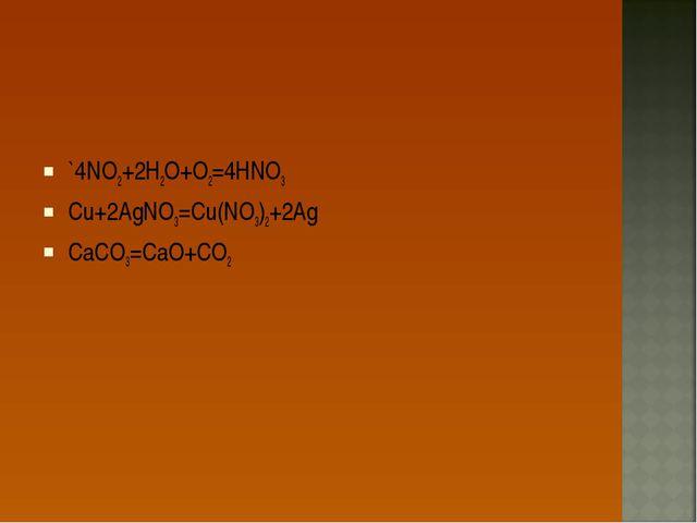 `4NO2+2H2O+O2=4HNO3 Cu+2AgNO3=Cu(NO3)2+2Ag CaCO3=CaO+CO2