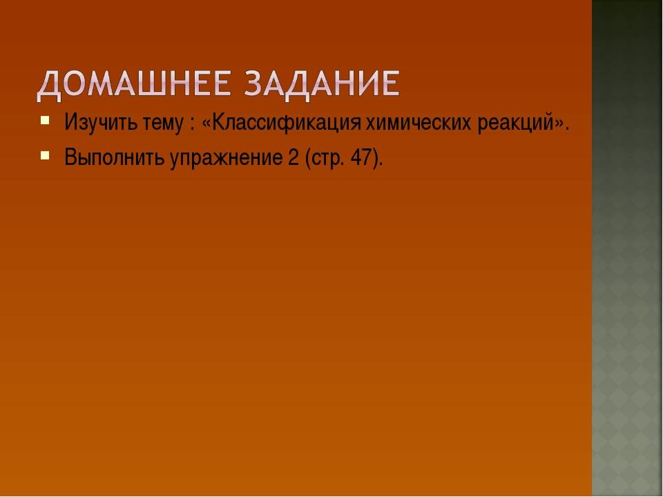Изучить тему : «Классификация химических реакций». Выполнить упражнение 2 (ст...