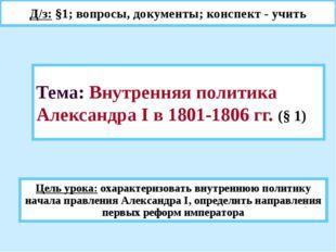Тема: Внутренняя политика Александра I в 1801-1806 гг. (§ 1) Д/з: §1; вопросы