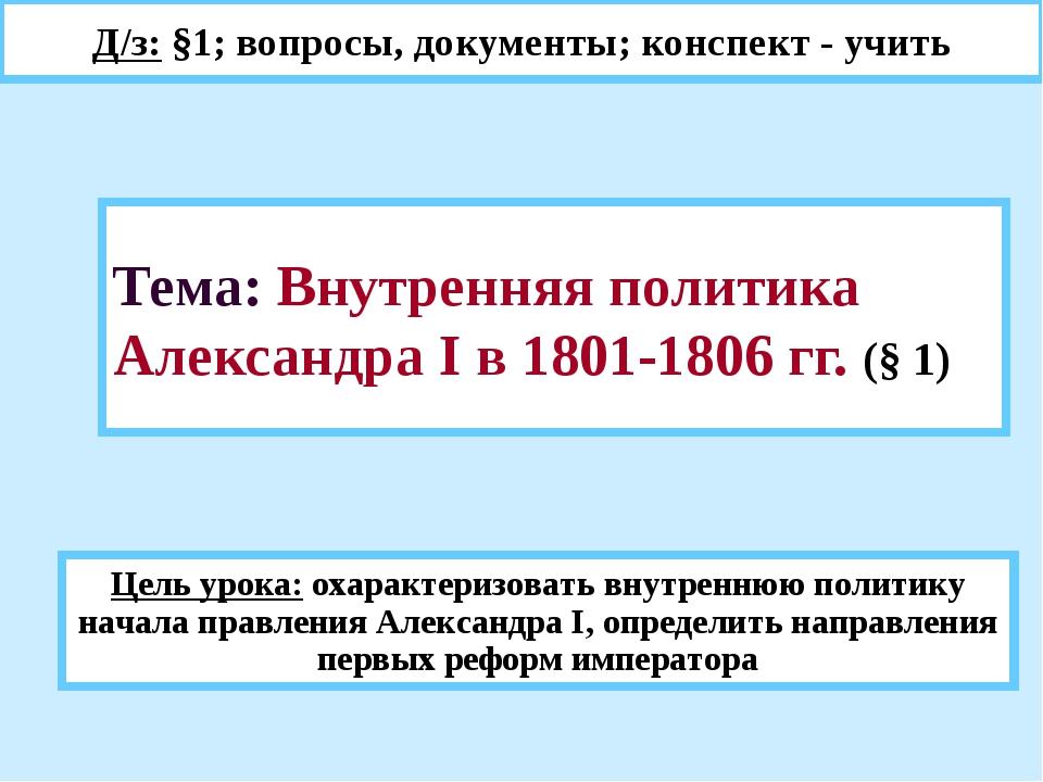 Тема: Внутренняя политика Александра I в 1801-1806 гг. (§ 1) Д/з: §1; вопросы...