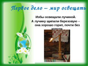 Первое дело – мир освещать Избы освещали лучиной. А лучину щипали березовую –