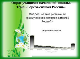 Опрос учащихся начальной школы. Тема:«Берёза-символ России». Вопрос: «Какое р
