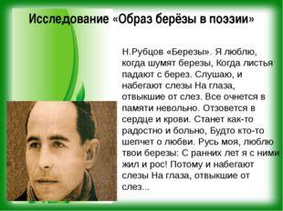 Исследование «Образ берёзы в поэзии» Н.Рубцов «Березы». Я люблю, когда шумят