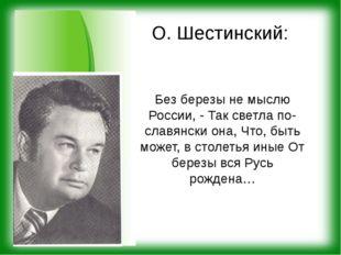 О. Шестинский: Без березы не мыслю России, - Так светла по-славянски она, Что