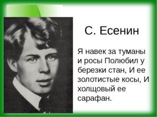 С. Есенин Я навек за туманы и росы Полюбил у березки стан, И ее золотистые ко