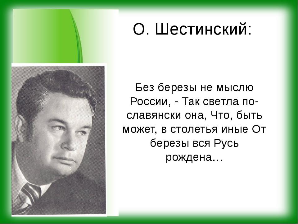 О. Шестинский: Без березы не мыслю России, - Так светла по-славянски она, Что...