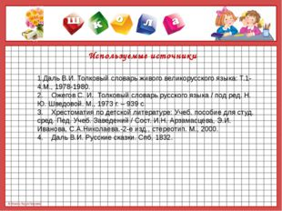 Используемые источники 1.Даль В.И. Толковый словарь живого великорусского яз
