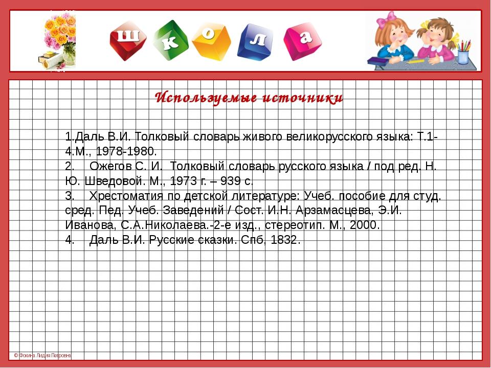 Используемые источники 1.Даль В.И. Толковый словарь живого великорусского яз...