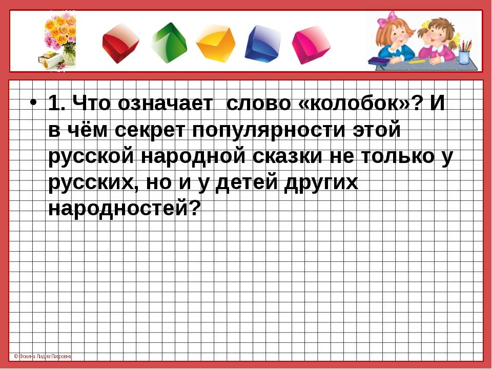 1. Что означает слово «колобок»? И в чём секрет популярности этой русской на...