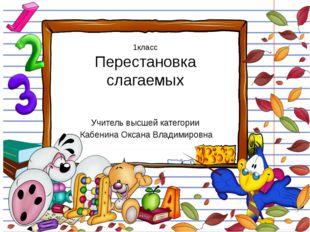 1класс Перестановка слагаемых Учитель высшей категории Кабенина Оксана Владим