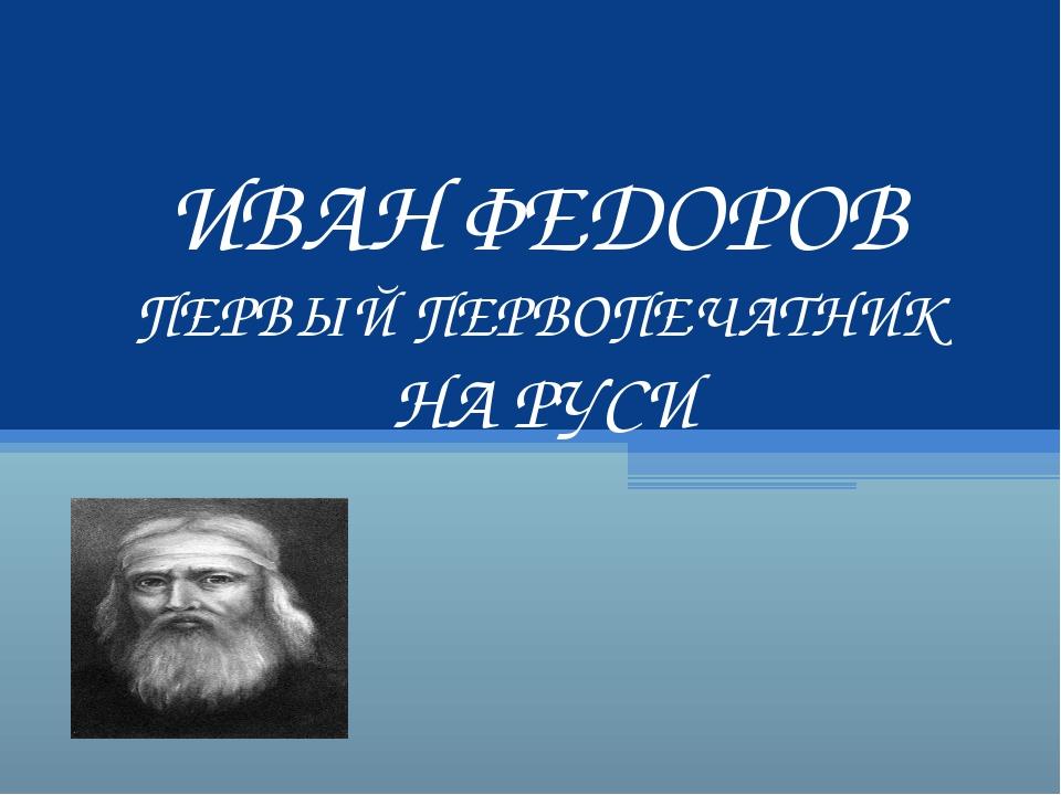 ИВАН ФЕДОРОВ ПЕРВЫЙ ПЕРВОПЕЧАТНИК НА РУСИ