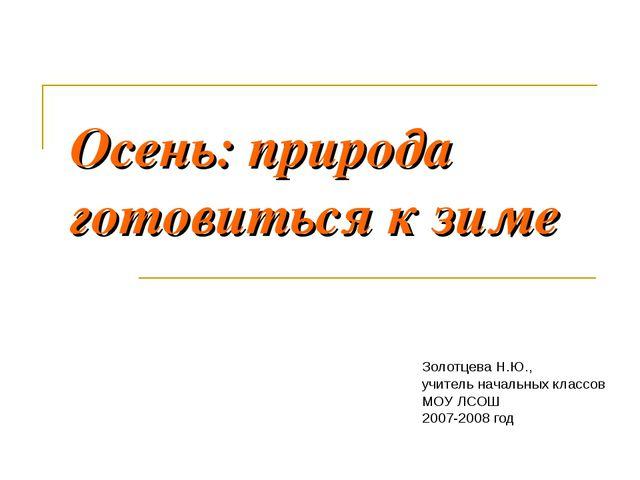 Осень: природа готовиться к зиме Золотцева Н.Ю., учитель начальных классов МО...