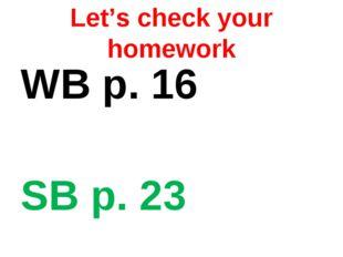 Let's check your homework WB p. 16 SB p. 23