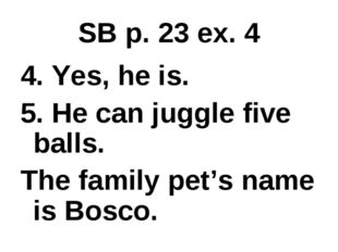 SB p. 23 ex. 4 4. Yes, he is. 5. He can juggle five balls. The family pet's n