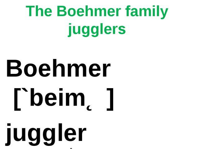 The Boehmer family jugglers Boehmer [`beimƏ] juggler [`dƷʌglƏ]