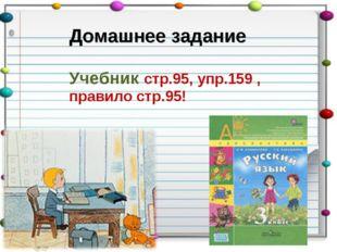 Домашнее задание Учебник стр.95, упр.159 , правило стр.95!