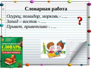 Словарная работа Огурец, помидор, морковь - …. Запад – восток - …. Привет, пр