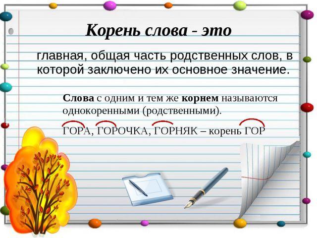 Корень слова - это главная, общая часть родственных слов, в которой заключено...