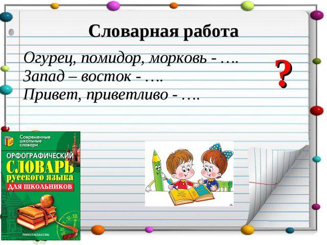 Словарная работа Огурец, помидор, морковь - …. Запад – восток - …. Привет, пр...