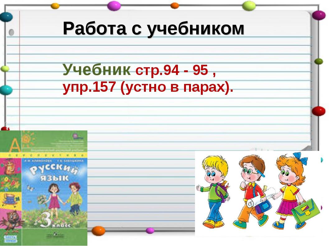 Работа с учебником Учебник стр.94 - 95 , упр.157 (устно в парах).