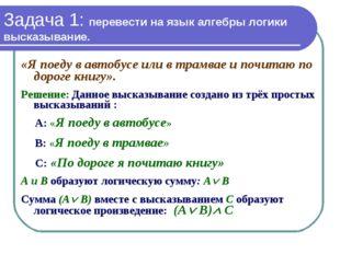 Задача 1: перевести на язык алгебры логики высказывание. «Я поеду в автобусе