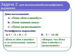 Задача 2: для высказываний расшифровать выражения. Даны высказывания: А: «Пет