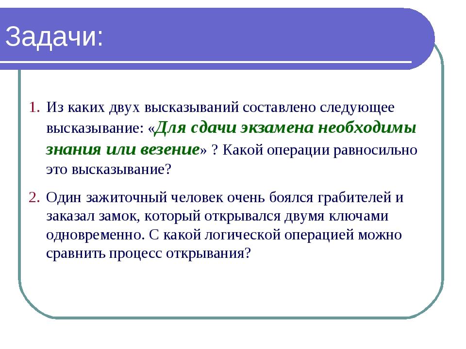 Задачи: Из каких двух высказываний составлено следующее высказывание: «Для сд...