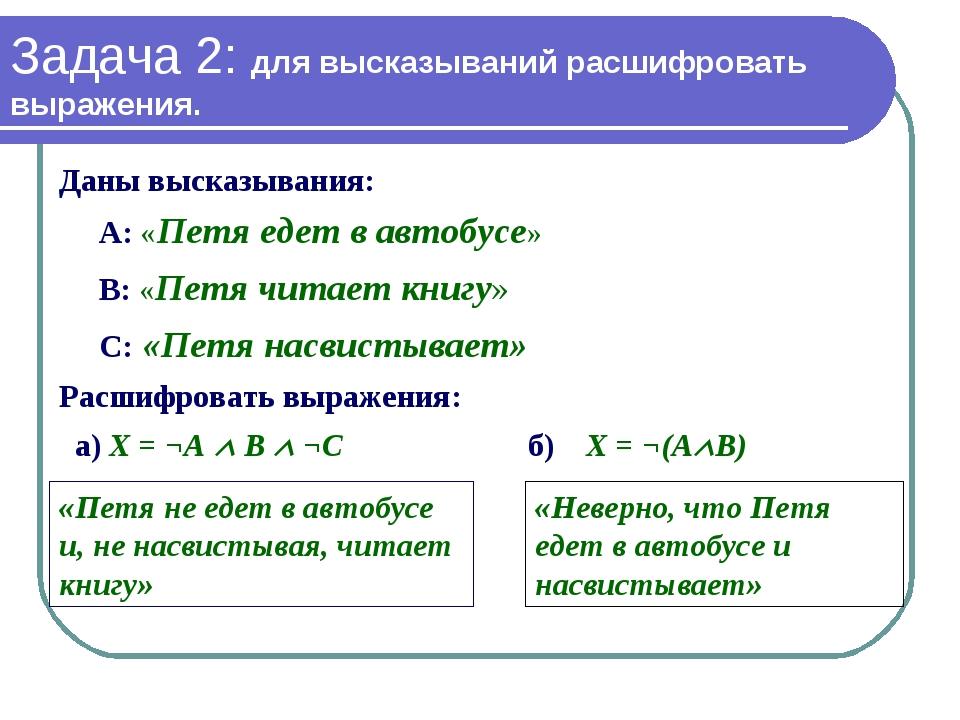 Задача 2: для высказываний расшифровать выражения. Даны высказывания: А: «Пет...