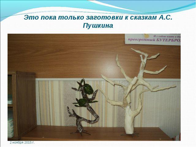 Это пока только заготовки к сказкам А.С. Пушкина 2 ноября 2015 г.