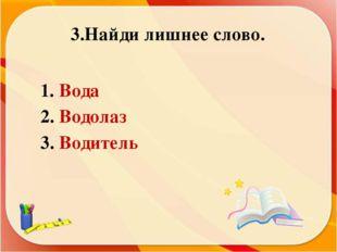 3.Найди лишнее слово. Вода Водолаз Водитель