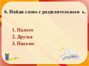 6. Найди слово с разделительным ь. 1. Пальто 2. Друзья 3. Письмо
