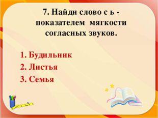 7. Найди слово с ь - показателем мягкости согласных звуков. 1. Будильник 2. Л