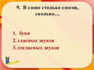 9. В слове столько слогов, сколько… 1. букв 2. гласных звуков 3. согласных зв