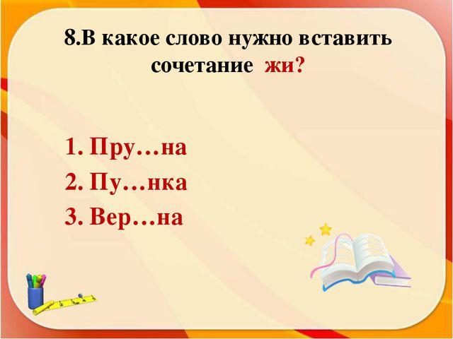 8.В какое слово нужно вставить сочетание жи? 1. Пру…на 2. Пу…нка 3. Вер…на